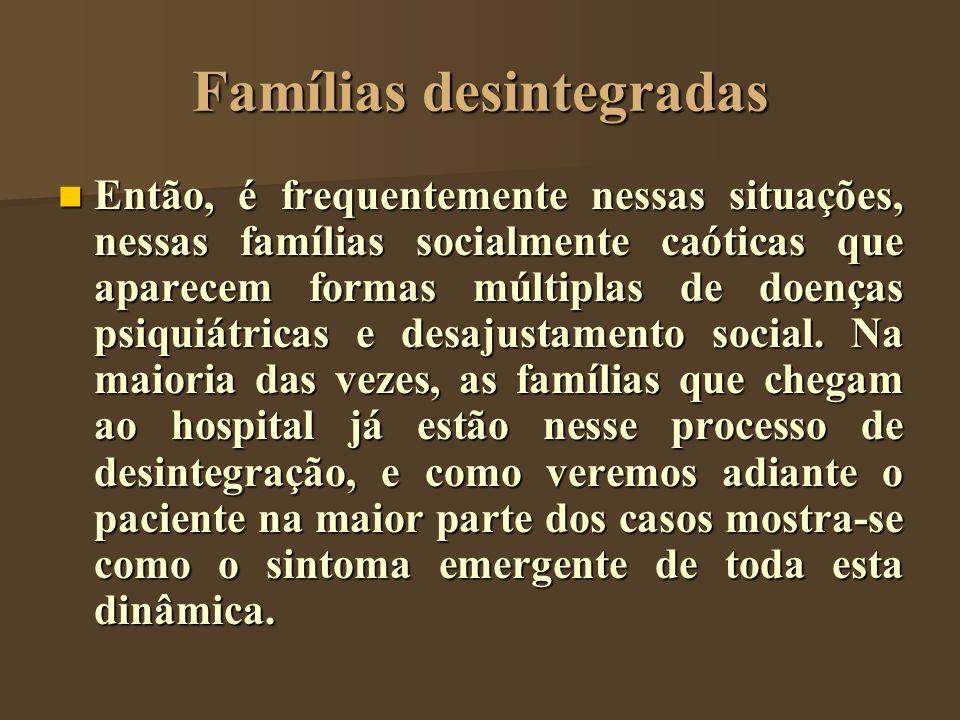 Famílias desintegradas Então, é frequentemente nessas situações, nessas famílias socialmente caóticas que aparecem formas múltiplas de doenças psiquiá