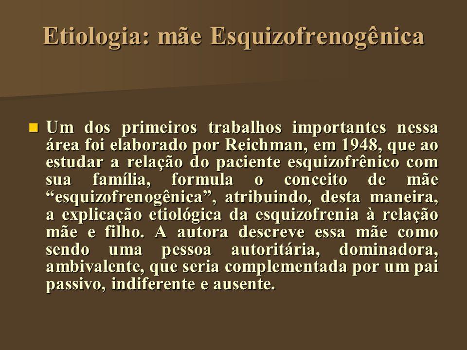 Etiologia: mãe Esquizofrenogênica Um dos primeiros trabalhos importantes nessa área foi elaborado por Reichman, em 1948, que ao estudar a relação do p