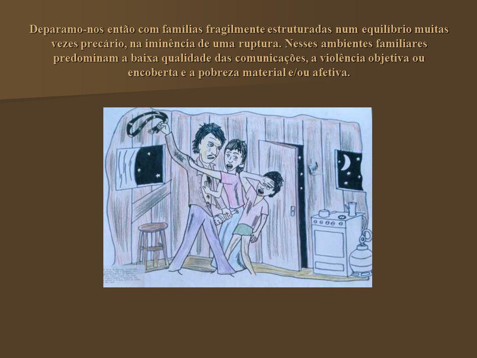 Deparamo-nos então com famílias fragilmente estruturadas num equilíbrio muitas vezes precário, na iminência de uma ruptura. Nesses ambientes familiare