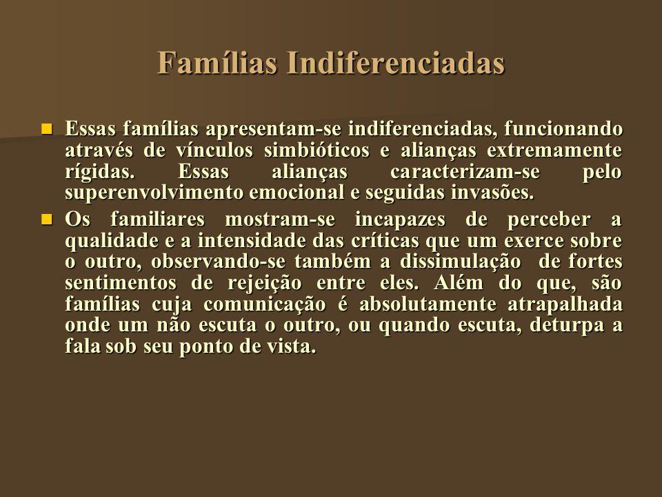Famílias Indiferenciadas Essas famílias apresentam-se indiferenciadas, funcionando através de vínculos simbióticos e alianças extremamente rígidas. Es