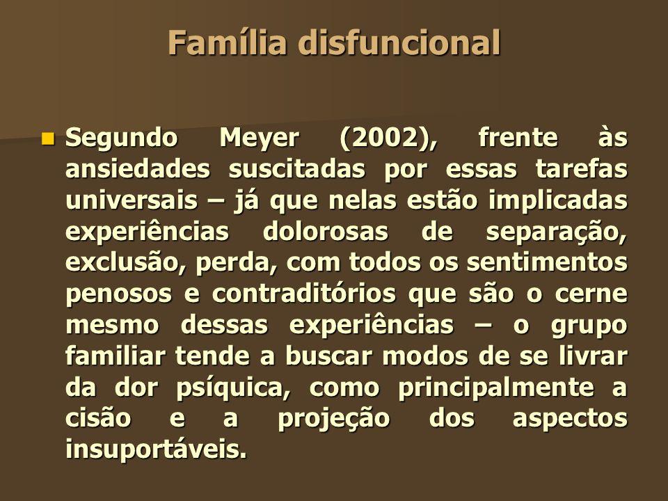 Família disfuncional Segundo Meyer (2002), frente às ansiedades suscitadas por essas tarefas universais – já que nelas estão implicadas experiências d