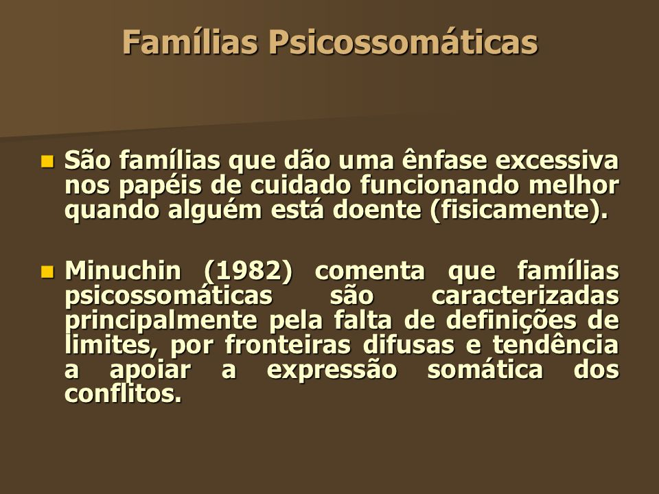 Famílias Psicossomáticas São famílias que dão uma ênfase excessiva nos papéis de cuidado funcionando melhor quando alguém está doente (fisicamente). S