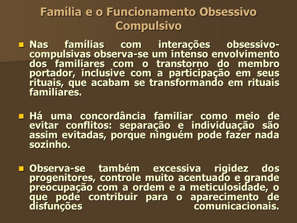 Família e o Funcionamento Obsessivo Compulsivo Nas famílias com interações obsessivo- compulsivas observa-se um intenso envolvimento dos familiares co