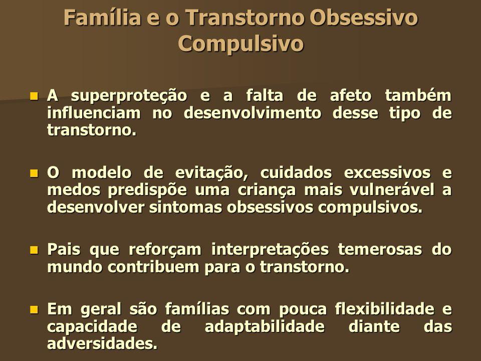 Família e o Transtorno Obsessivo Compulsivo A superproteção e a falta de afeto também influenciam no desenvolvimento desse tipo de transtorno. A super