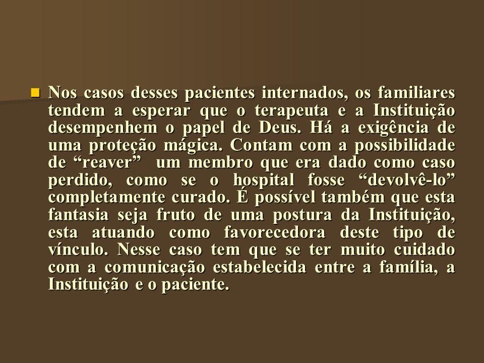 Nos casos desses pacientes internados, os familiares tendem a esperar que o terapeuta e a Instituição desempenhem o papel de Deus. Há a exigência de u