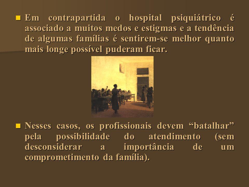 Em contrapartida o hospital psiquiátrico é associado a muitos medos e estigmas e a tendência de algumas famílias é sentirem-se melhor quanto mais long