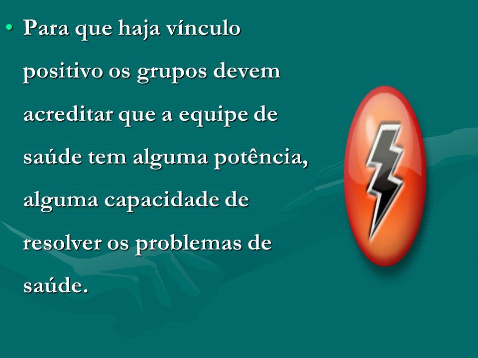 Para que haja vínculo positivo os grupos devem acreditar que a equipe de saúde tem alguma potência, alguma capacidade de resolver os problemas de saúd