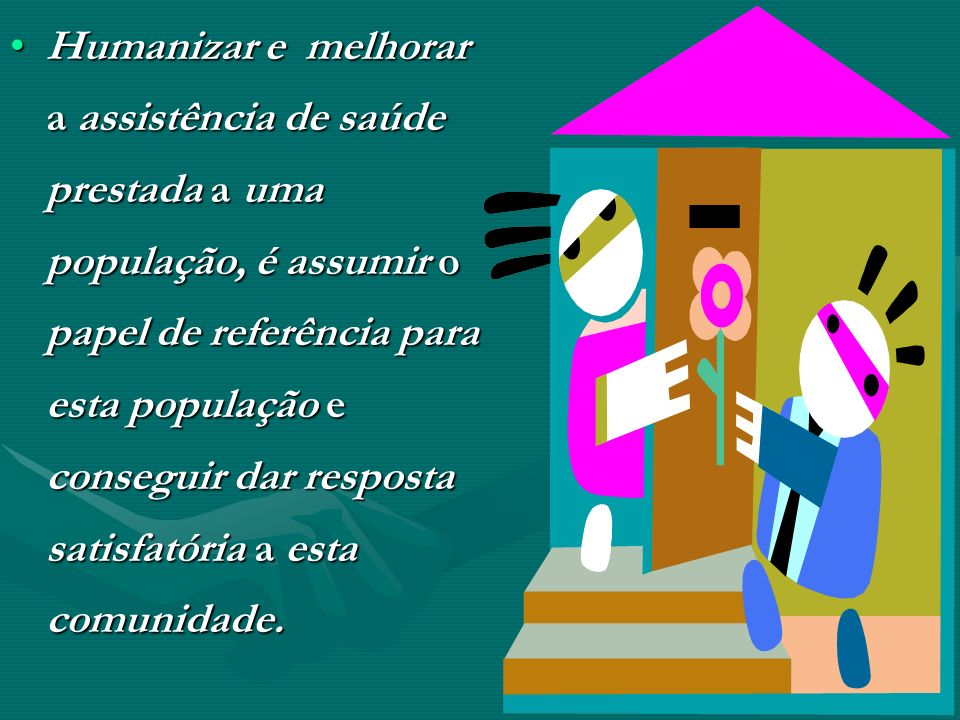 Humanizar e melhorar a assistência de saúde prestada a uma população, é assumir o papel de referência para esta população e conseguir dar resposta sat