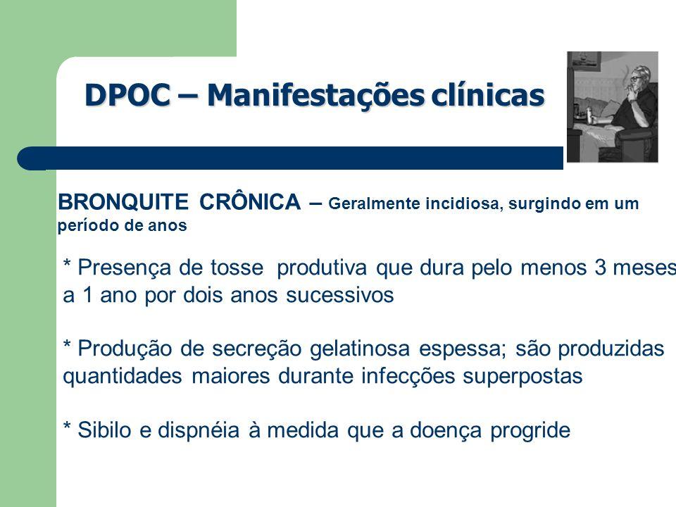 DPOC – Manifestações clínicas BRONQUITE CRÔNICA – Geralmente incidiosa, surgindo em um período de anos * Presença de tosse produtiva que dura pelo men
