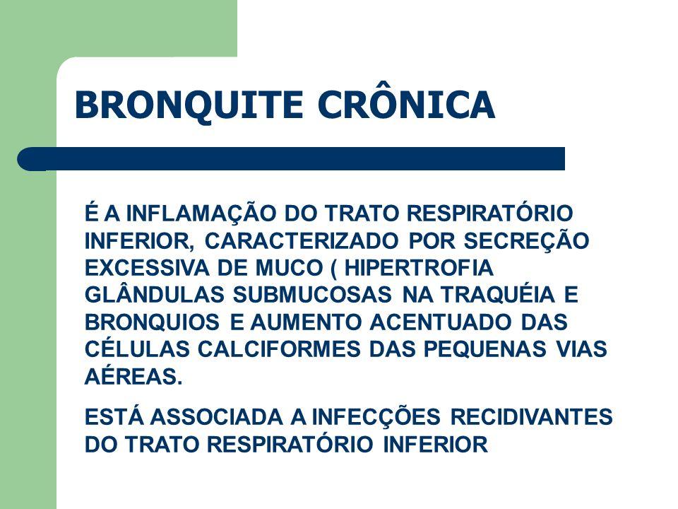 BRONQUITE CRÔNICA É A INFLAMAÇÃO DO TRATO RESPIRATÓRIO INFERIOR, CARACTERIZADO POR SECREÇÃO EXCESSIVA DE MUCO ( HIPERTROFIA GLÂNDULAS SUBMUCOSAS NA TR