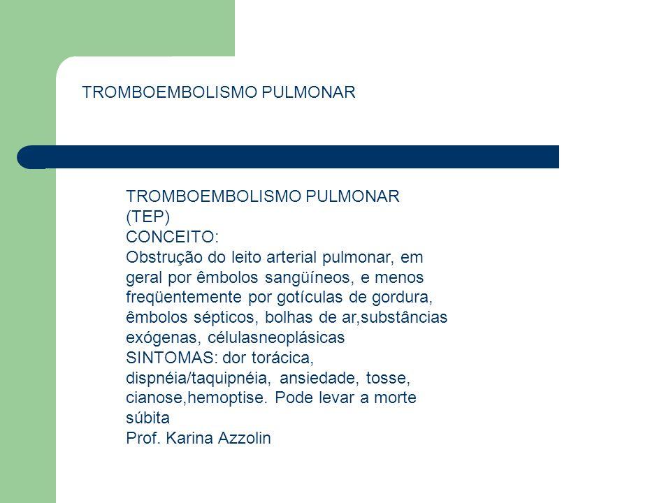 TROMBOEMBOLISMO PULMONAR (TEP) CONCEITO: Obstrução do leito arterial pulmonar, em geral por êmbolos sangüíneos, e menos freqüentemente por gotículas d