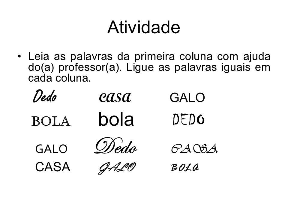 Atividade Leia as palavras da primeira coluna com ajuda do(a) professor(a). Ligue as palavras iguais em cada coluna. Dedo CASA GALO BOLA bola DEDO GAL