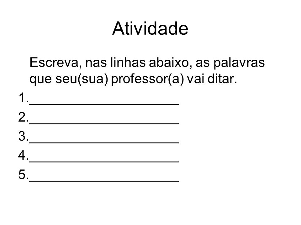 Atividade Escreva, nas linhas abaixo, as palavras que seu(sua) professor(a) vai ditar. 1.____________________ 2.____________________ 3._______________