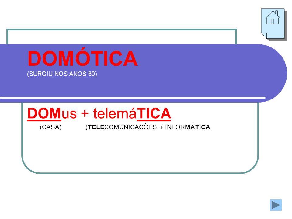 DOMÓTICA (SURGIU NOS ANOS 80) DOMus + telemáTICA (CASA)(TELECOMUNICAÇÕES + INFORMÁTICA