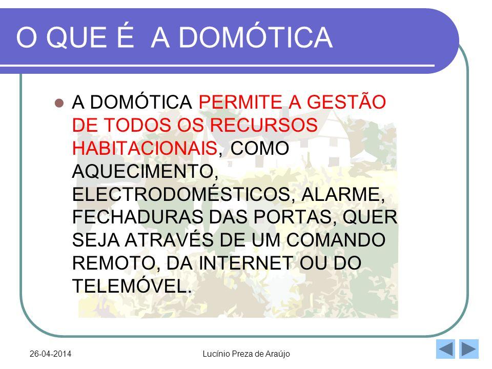 26-04-2014Lucínio Preza de Araújo O QUE É A DOMÓTICA A DOMÓTICA PERMITE A GESTÃO DE TODOS OS RECURSOS HABITACIONAIS, COMO AQUECIMENTO, ELECTRODOMÉSTICOS, ALARME, FECHADURAS DAS PORTAS, QUER SEJA ATRAVÉS DE UM COMANDO REMOTO, DA INTERNET OU DO TELEMÓVEL.