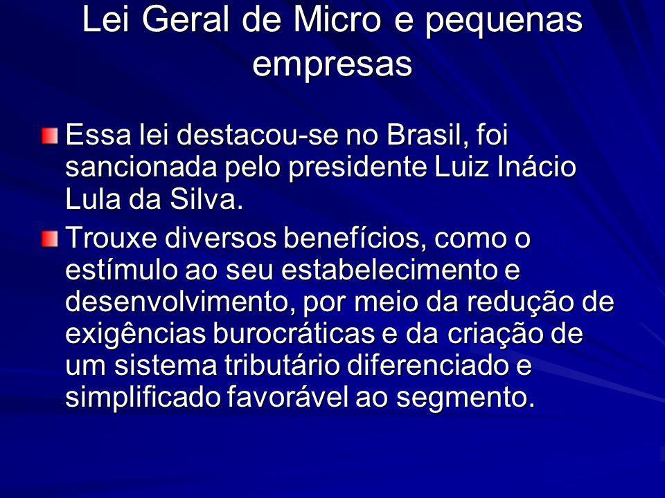 Lei Geral de Micro e pequenas empresas Essa lei destacou-se no Brasil, foi sancionada pelo presidente Luiz Inácio Lula da Silva. Trouxe diversos benef