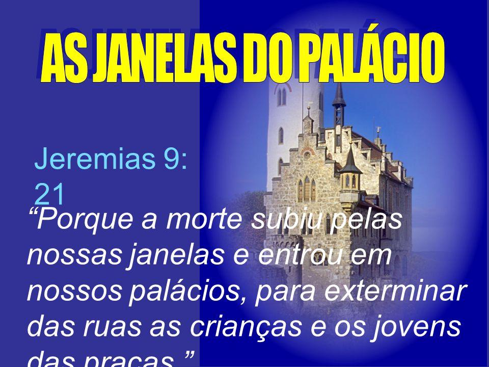 Jeremias 9: 21 Porque a morte subiu pelas nossas janelas e entrou em nossos palácios, para exterminar das ruas as crianças e os jovens das praças.