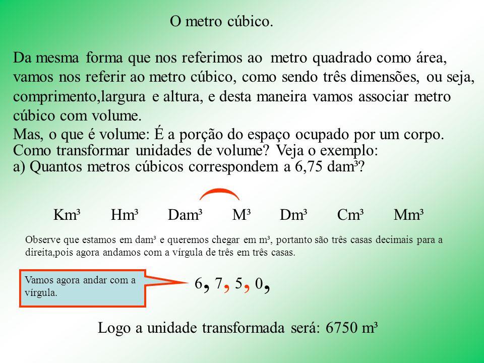 O metro cúbico. Da mesma forma que nos referimos ao metro quadrado como área, vamos nos referir ao metro cúbico, como sendo três dimensões, ou seja, c
