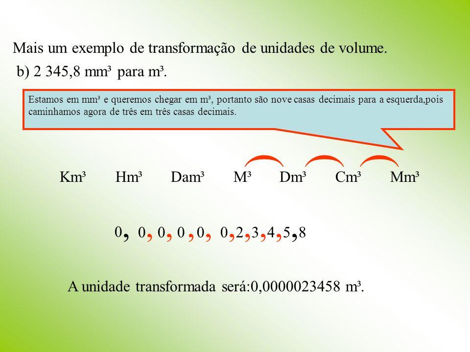 Mais um exemplo de transformação de unidades de volume. b) 2 345,8 mm³ para m³. Km³ Hm³ Dam³ M³ Dm³ Cm³ Mm³ ((( Estamos em mm³ e queremos chegar em m³