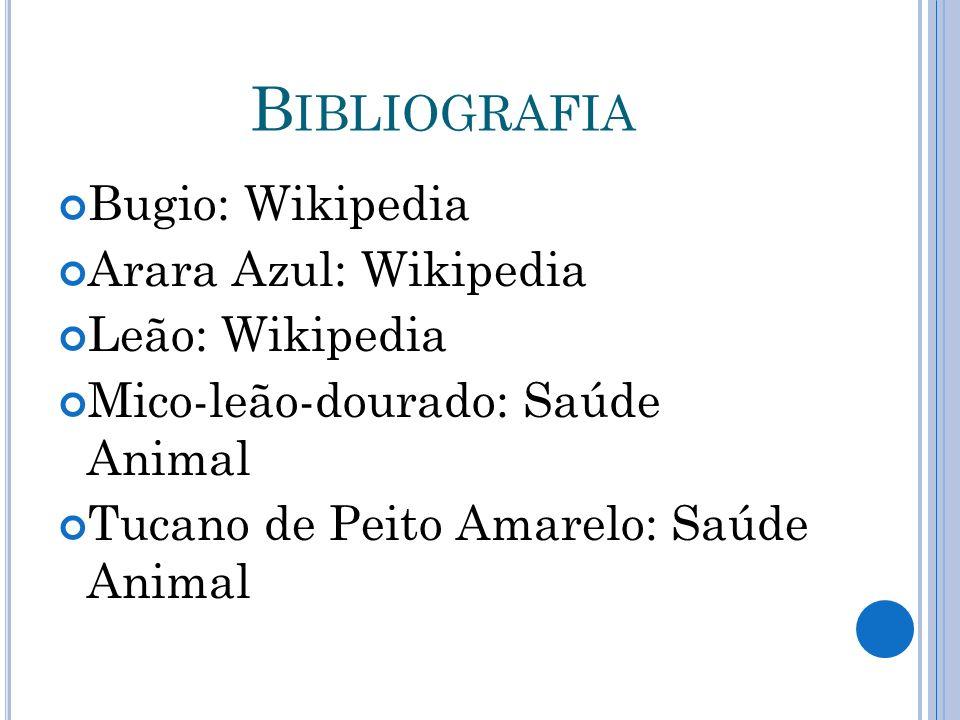 B IBLIOGRAFIA Bugio: Wikipedia Arara Azul: Wikipedia Leão: Wikipedia Mico-leão-dourado: Saúde Animal Tucano de Peito Amarelo: Saúde Animal