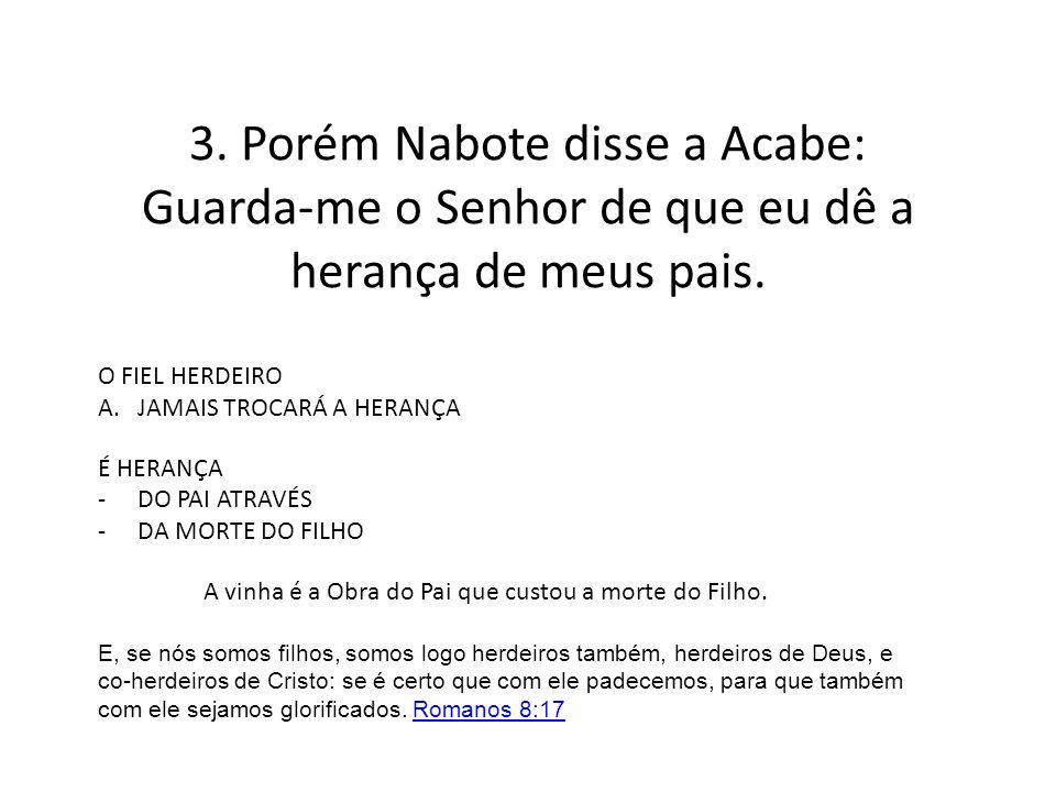 3. Porém Nabote disse a Acabe: Guarda-me o Senhor de que eu dê a herança de meus pais. O FIEL HERDEIRO A.JAMAIS TROCARÁ A HERANÇA É HERANÇA -DO PAI AT