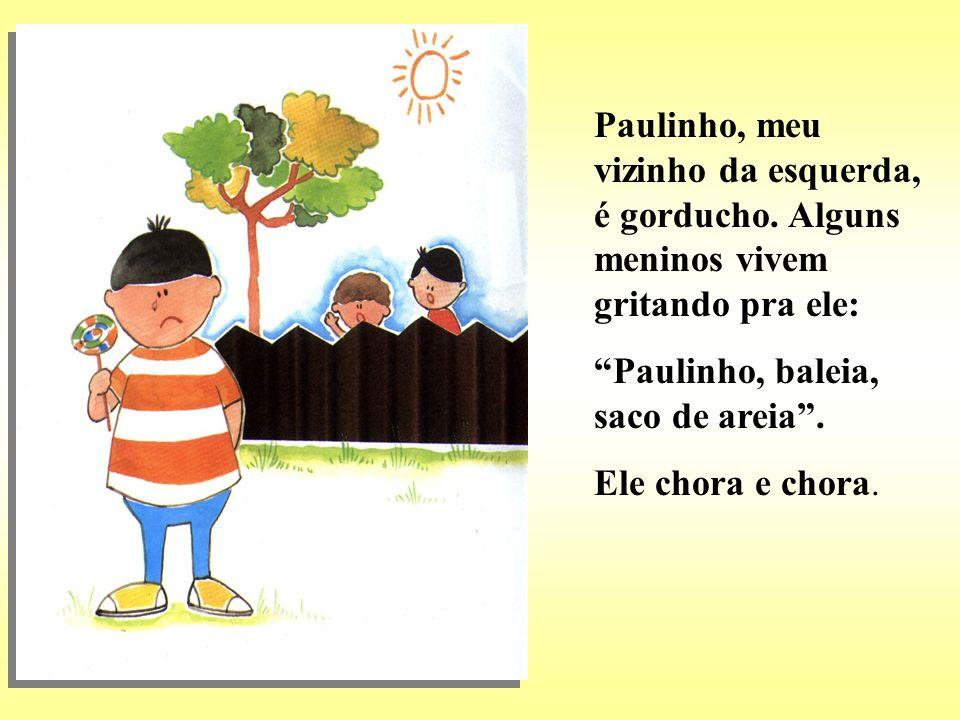 Paulinho, meu vizinho da esquerda, é gorducho. Alguns meninos vivem gritando pra ele: Paulinho, baleia, saco de areia. Ele chora e chora.