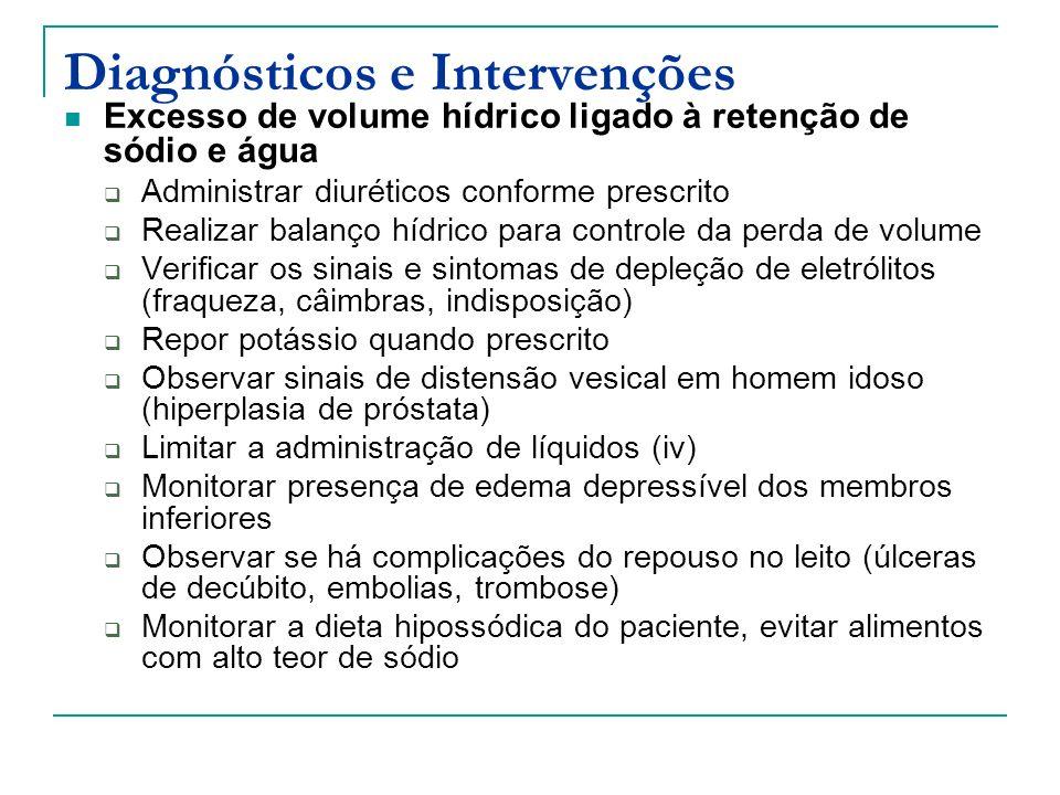 Diagnósticos e Intervenções Excesso de volume hídrico ligado à retenção de sódio e água Administrar diuréticos conforme prescrito Realizar balanço hídrico para controle da perda de volume Verificar os sinais e sintomas de depleção de eletrólitos (fraqueza, câimbras, indisposição) Repor potássio quando prescrito Observar sinais de distensão vesical em homem idoso (hiperplasia de próstata) Limitar a administração de líquidos (iv) Monitorar presença de edema depressível dos membros inferiores Observar se há complicações do repouso no leito (úlceras de decúbito, embolias, trombose) Monitorar a dieta hipossódica do paciente, evitar alimentos com alto teor de sódio