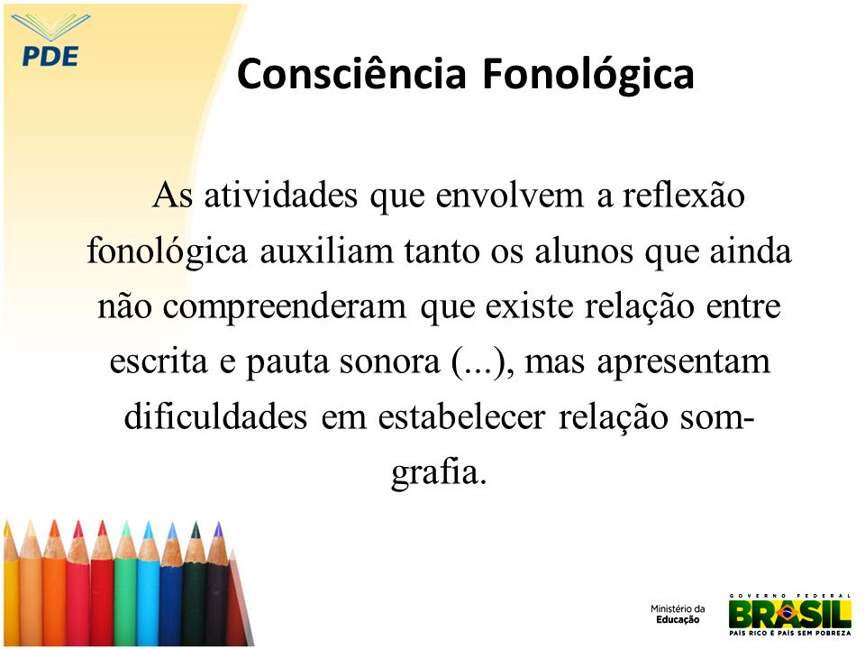 Consciência Fonológica As atividades que envolvem a reflexão fonológica auxiliam tanto os alunos que ainda não compreenderam que existe relação entre