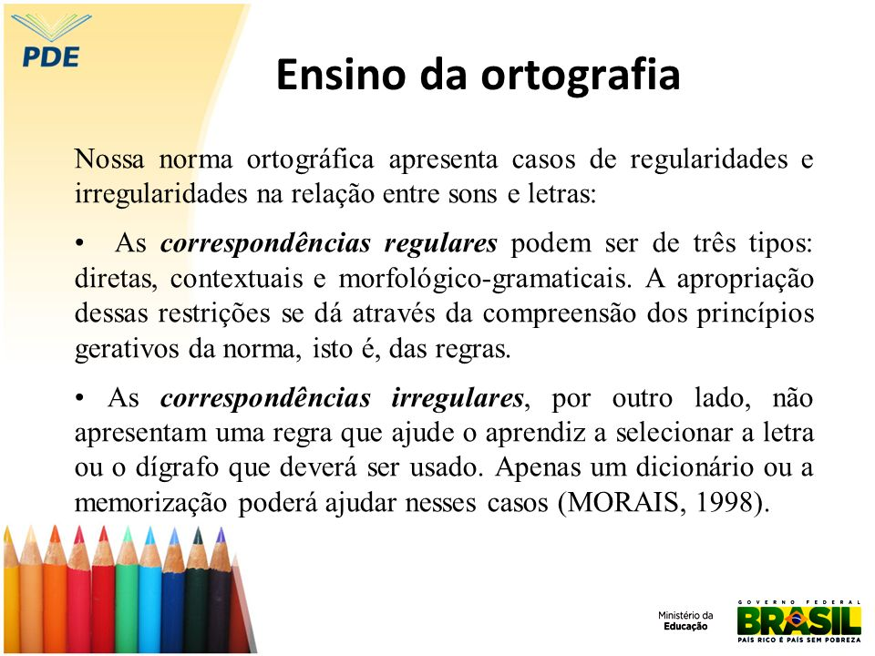 Ensino da ortografia Nossa norma ortográfica apresenta casos de regularidades e irregularidades na relação entre sons e letras: As correspondências re