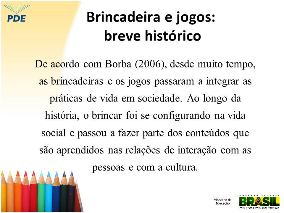 Brincadeira e jogos: breve histórico De acordo com Borba (2006), desde muito tempo, as brincadeiras e os jogos passaram a integrar as práticas de vida