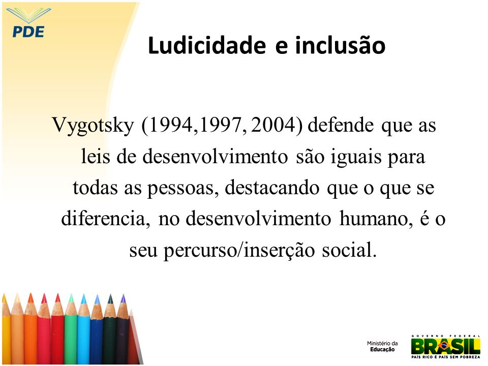 Ludicidade e inclusão Vygotsky (1994,1997, 2004) defende que as leis de desenvolvimento são iguais para todas as pessoas, destacando que o que se dife
