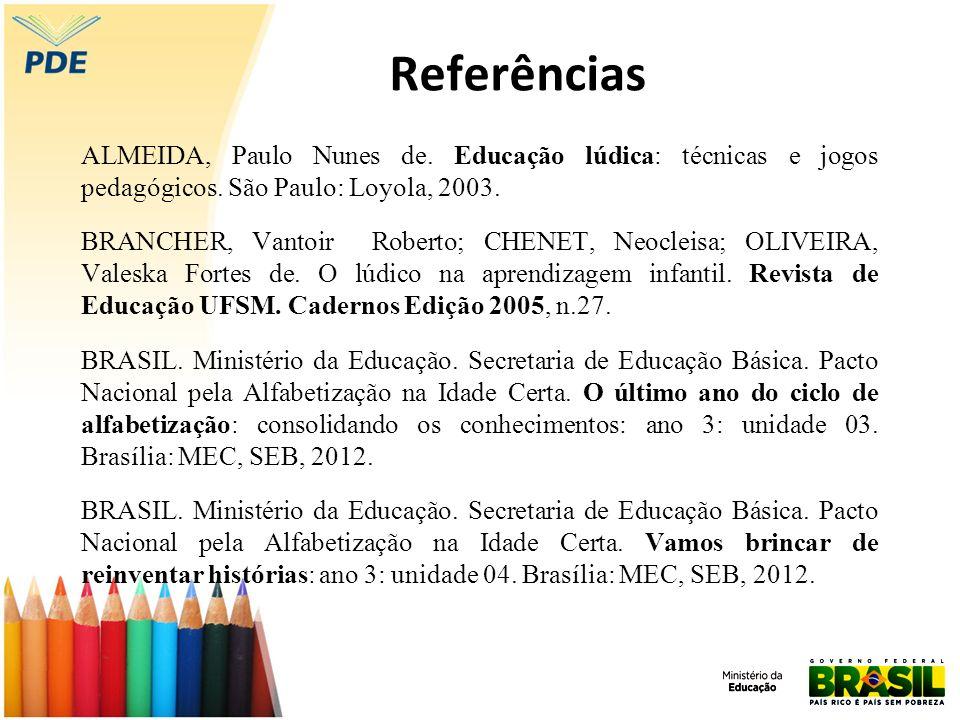 Referências ALMEIDA, Paulo Nunes de. Educação lúdica: técnicas e jogos pedagógicos. São Paulo: Loyola, 2003. BRANCHER, Vantoir Roberto; CHENET, Neocle