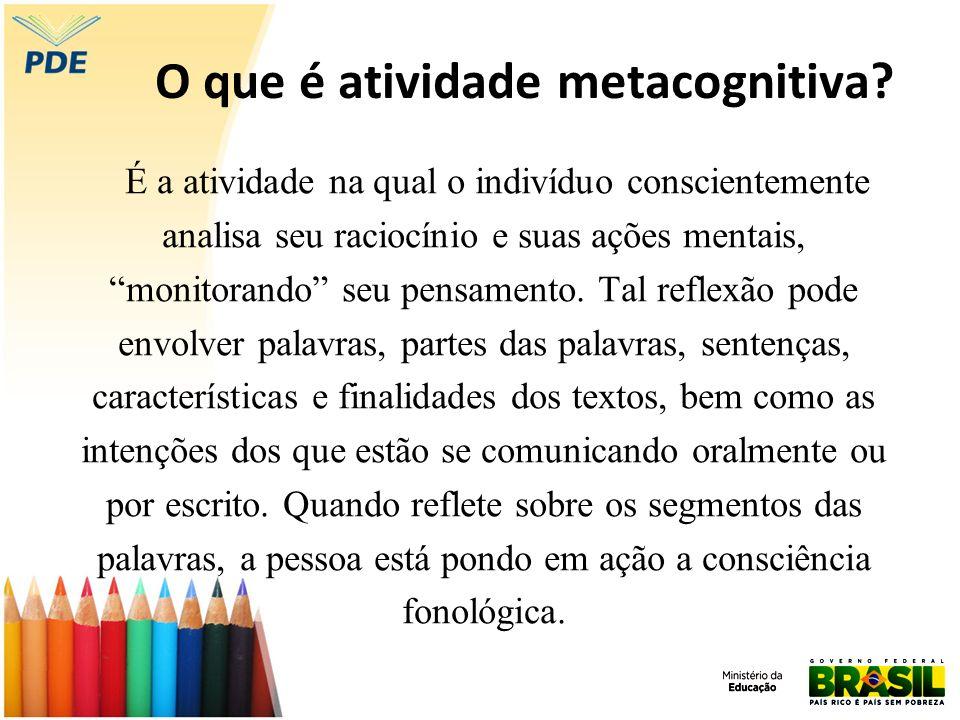 O que é atividade metacognitiva? É a atividade na qual o indivíduo conscientemente analisa seu raciocínio e suas ações mentais, monitorando seu pensam