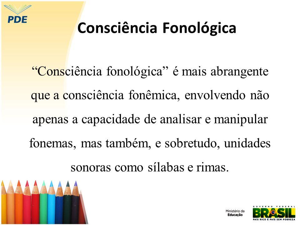 Consciência Fonológica Consciência fonológica é mais abrangente que a consciência fonêmica, envolvendo não apenas a capacidade de analisar e manipular