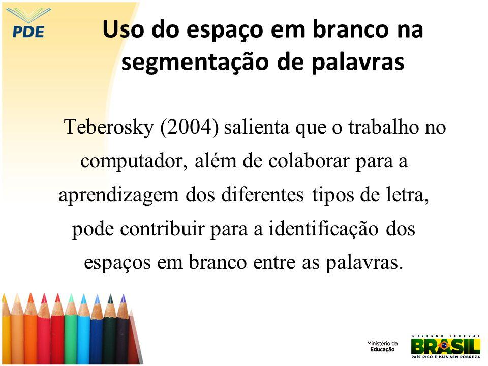 Uso do espaço em branco na segmentação de palavras Teberosky (2004) salienta que o trabalho no computador, além de colaborar para a aprendizagem dos d