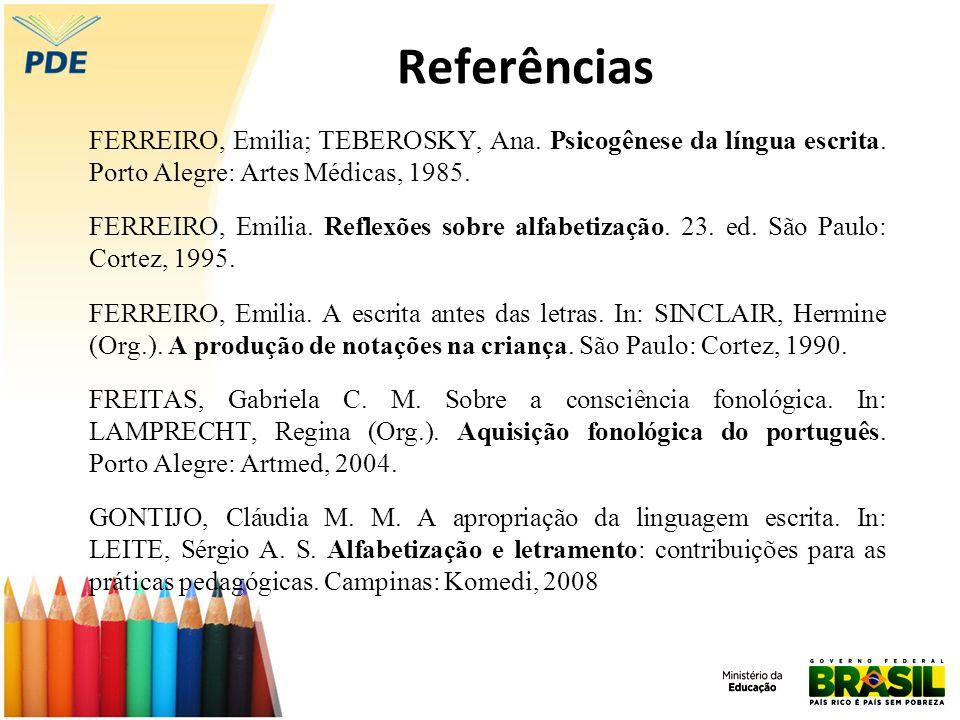 Referências FERREIRO, Emilia; TEBEROSKY, Ana. Psicogênese da língua escrita. Porto Alegre: Artes Médicas, 1985. FERREIRO, Emilia. Reflexões sobre alfa