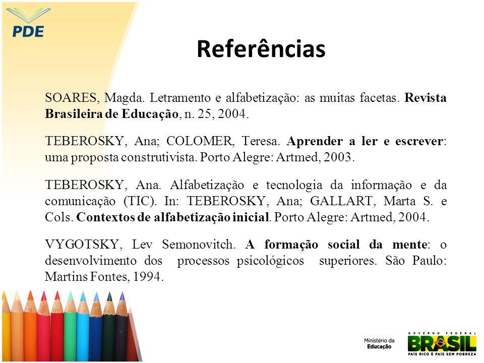 Referências SOARES, Magda. Letramento e alfabetização: as muitas facetas. Revista Brasileira de Educação, n. 25, 2004. TEBEROSKY, Ana; COLOMER, Teresa