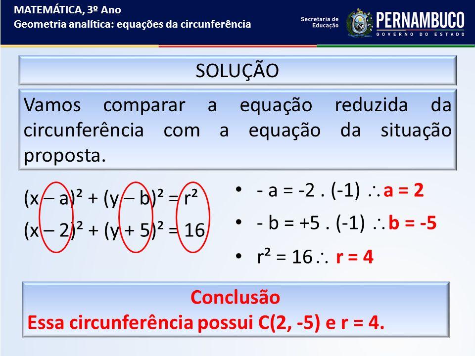 MATEMÁTICA, 3º Ano Geometria analítica: equações da circunferência SOLUÇÃO Vamos comparar a equação reduzida da circunferência com a equação da situaç