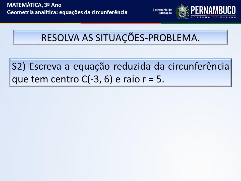 MATEMÁTICA, 3º Ano Geometria analítica: equações da circunferência RESOLVA AS SITUAÇÕES-PROBLEMA. S2) Escreva a equação reduzida da circunferência que
