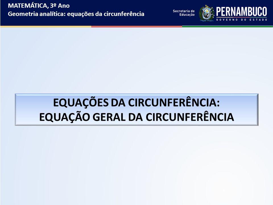 MATEMÁTICA, 3º Ano Geometria analítica: equações da circunferência EQUAÇÕES DA CIRCUNFERÊNCIA: EQUAÇÃO GERAL DA CIRCUNFERÊNCIA