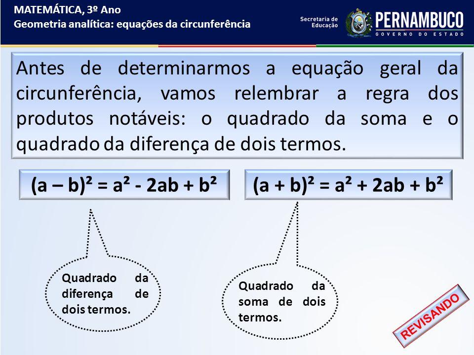 MATEMÁTICA, 3º Ano Geometria analítica: equações da circunferência Antes de determinarmos a equação geral da circunferência, vamos relembrar a regra d