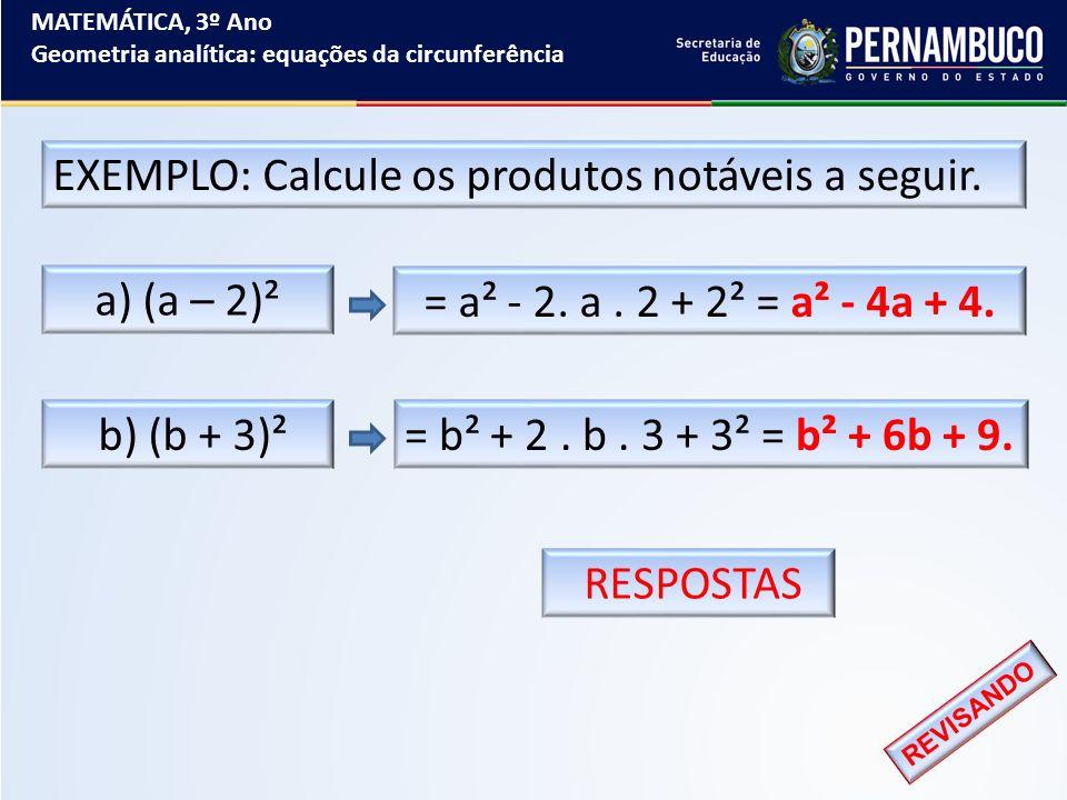 MATEMÁTICA, 3º Ano Geometria analítica: equações da circunferência EXEMPLO: Calcule os produtos notáveis a seguir. REVISANDO a) (a – 2)² b) (b + 3)² =
