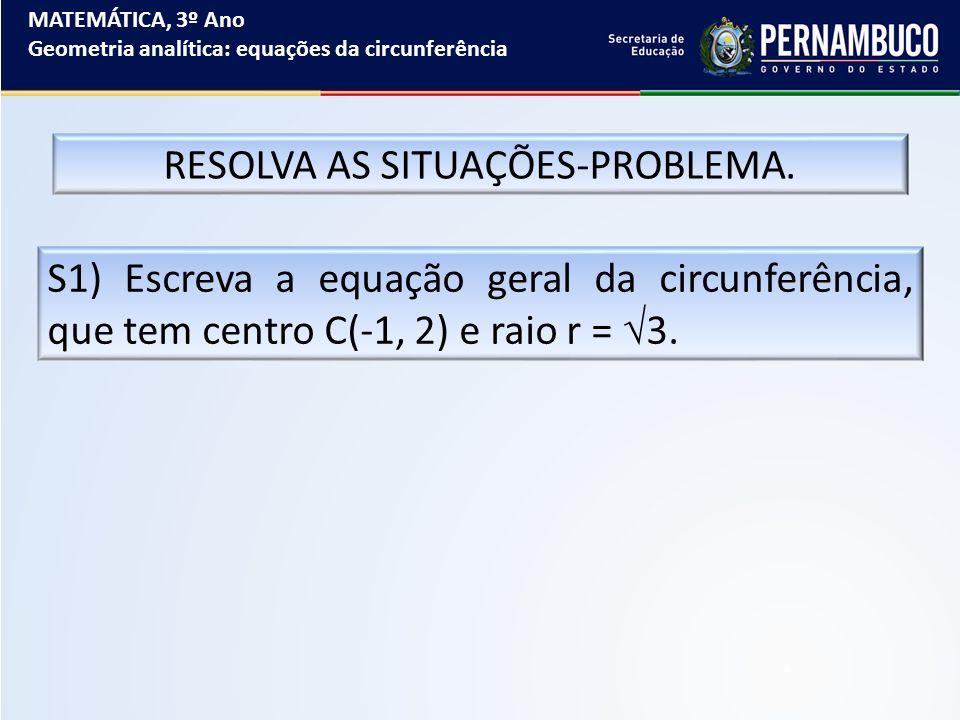 MATEMÁTICA, 3º Ano Geometria analítica: equações da circunferência RESOLVA AS SITUAÇÕES-PROBLEMA. S1) Escreva a equação geral da circunferência, que t