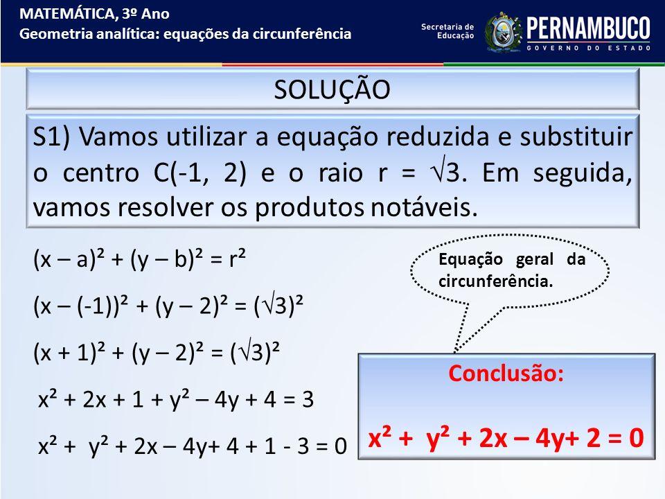 MATEMÁTICA, 3º Ano Geometria analítica: equações da circunferência SOLUÇÃO S1) Vamos utilizar a equação reduzida e substituir o centro C(-1, 2) e o ra
