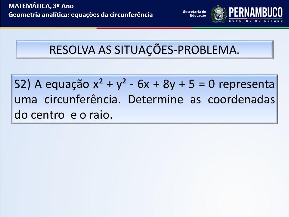 MATEMÁTICA, 3º Ano Geometria analítica: equações da circunferência RESOLVA AS SITUAÇÕES-PROBLEMA. S2) A equação x² + y² - 6x + 8y + 5 = 0 representa u