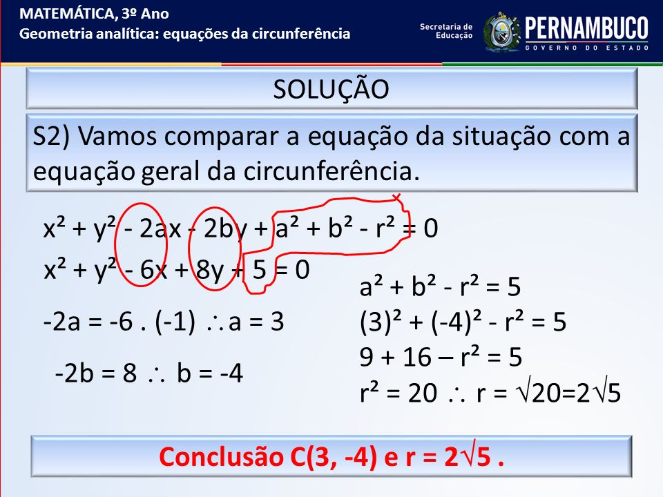 MATEMÁTICA, 3º Ano Geometria analítica: equações da circunferência SOLUÇÃO S2) Vamos comparar a equação da situação com a equação geral da circunferên