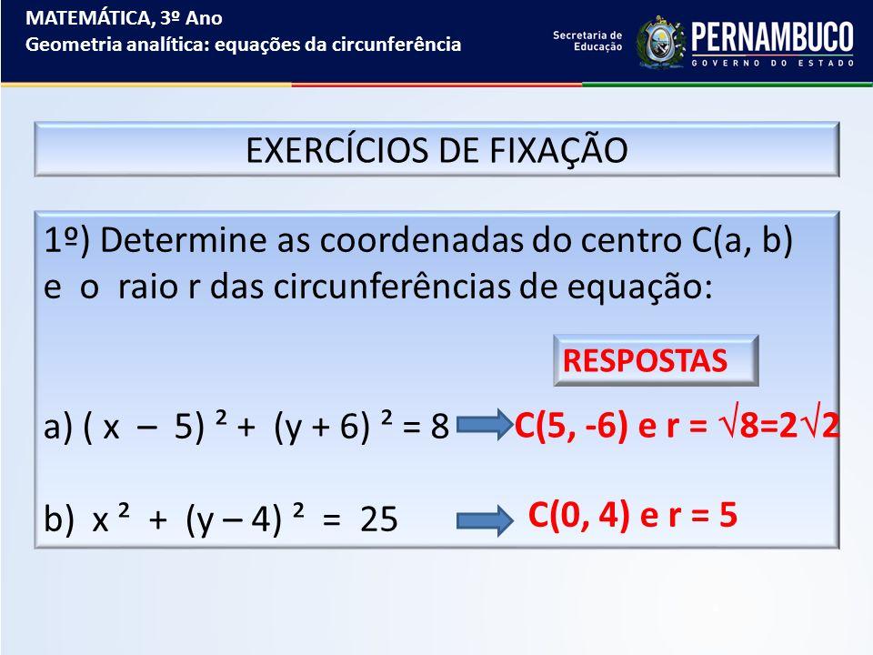 MATEMÁTICA, 3º Ano Geometria analítica: equações da circunferência EXERCÍCIOS DE FIXAÇÃO 1º) Determine as coordenadas do centro C(a, b) e o raio r das