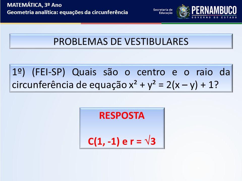 MATEMÁTICA, 3º Ano Geometria analítica: equações da circunferência PROBLEMAS DE VESTIBULARES 1º) (FEI-SP) Quais são o centro e o raio da circunferênci