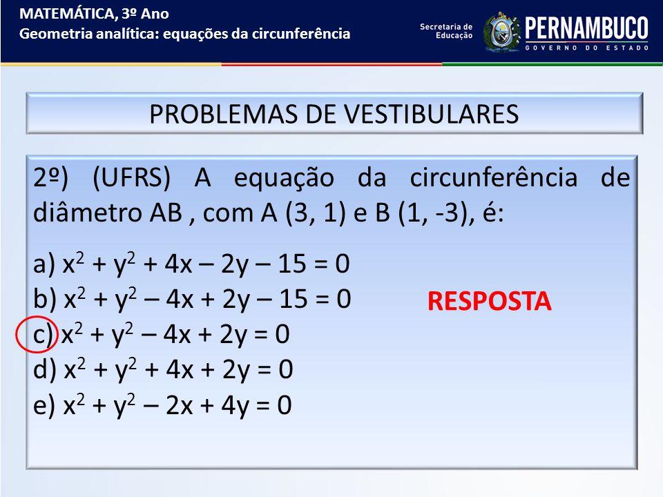 MATEMÁTICA, 3º Ano Geometria analítica: equações da circunferência PROBLEMAS DE VESTIBULARES 2º) (UFRS) A equação da circunferência de diâmetro AB, co