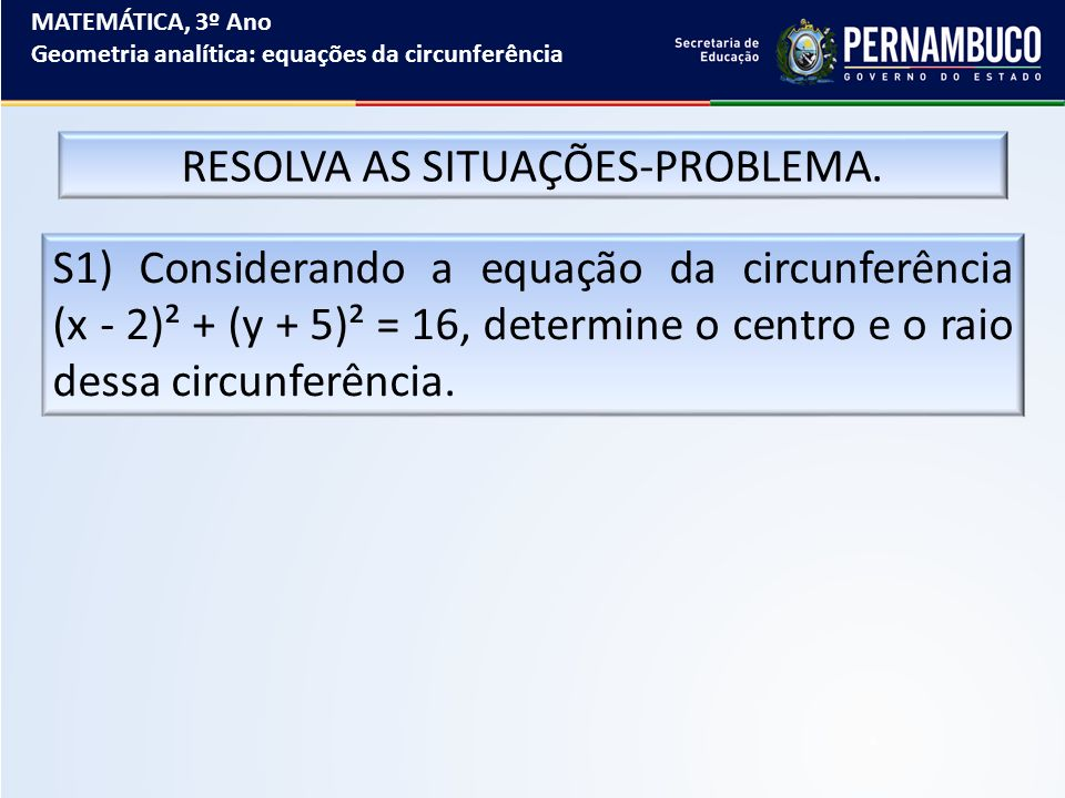 MATEMÁTICA, 3º Ano Geometria analítica: equações da circunferência RESOLVA AS SITUAÇÕES-PROBLEMA. S1) Considerando a equação da circunferência (x - 2)